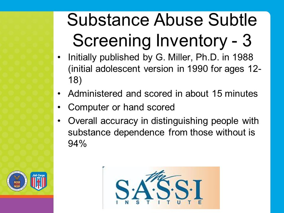 Substance Abuse Subtle Screening Inventory - 3 Initially published by G. Miller, Ph.D. in 1988 (initial adolescent version in 1990 for ages 12- 18) Ad