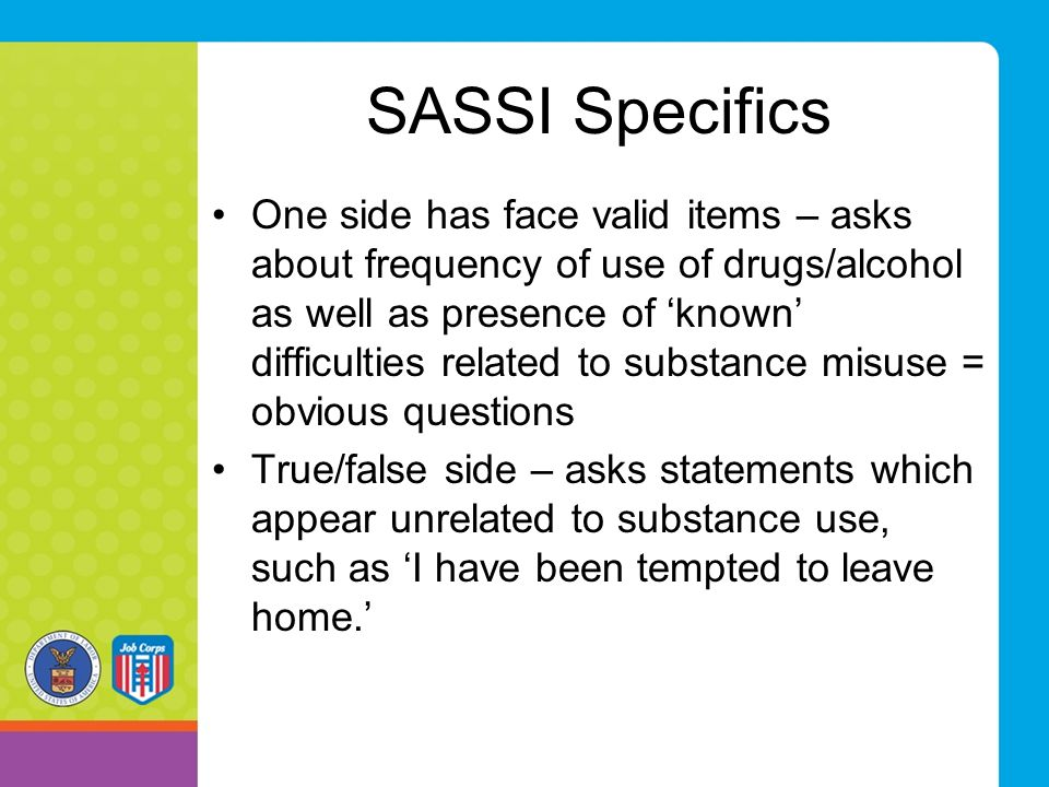 SASSI Specifics One side has face valid items – asks about frequency of use of drugs/alcohol as well as presence of 'known' difficulties related to su