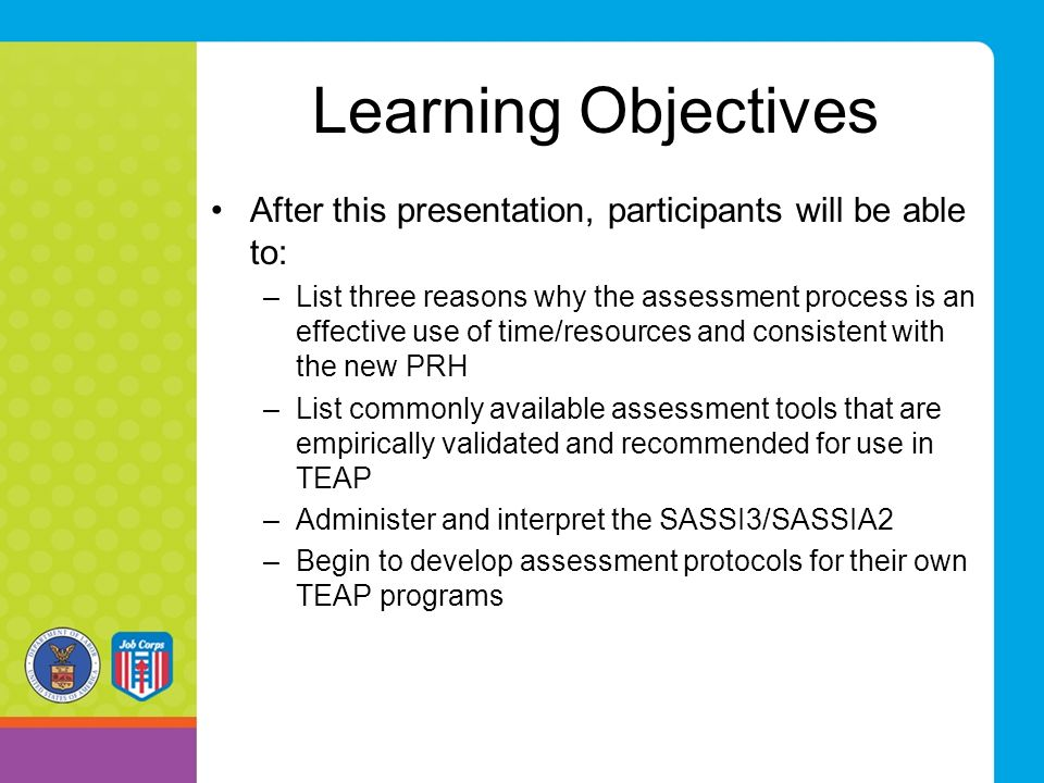 Learning Objectives After this presentation, participants will be able to: –List three reasons why the assessment process is an effective use of time/