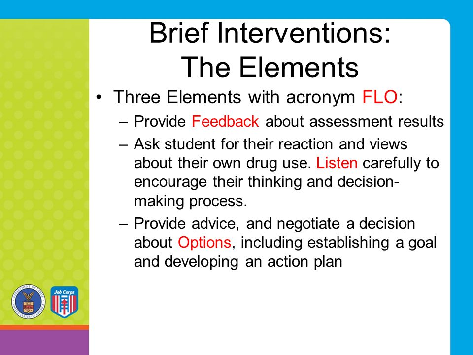 Brief Interventions: The Elements Three Elements with acronym FLO: –Provide Feedback about assessment results –Ask student for their reaction and view