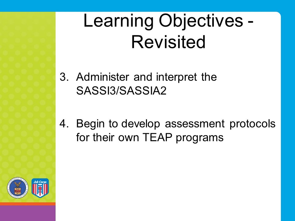 Learning Objectives - Revisited 3.Administer and interpret the SASSI3/SASSIA2 4.Begin to develop assessment protocols for their own TEAP programs