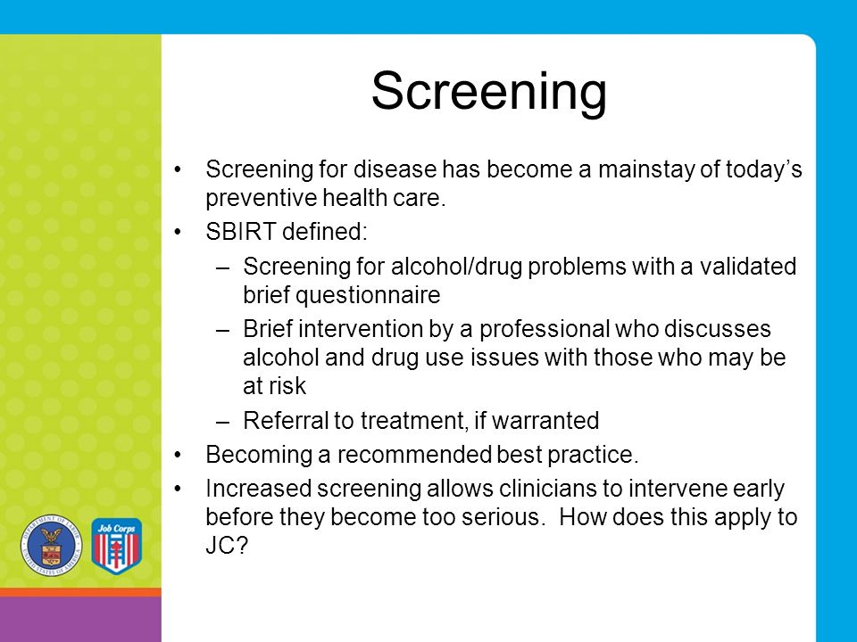 Screening Screening for disease has become a mainstay of today's preventive health care. SBIRT defined: –Screening for alcohol/drug problems with a va
