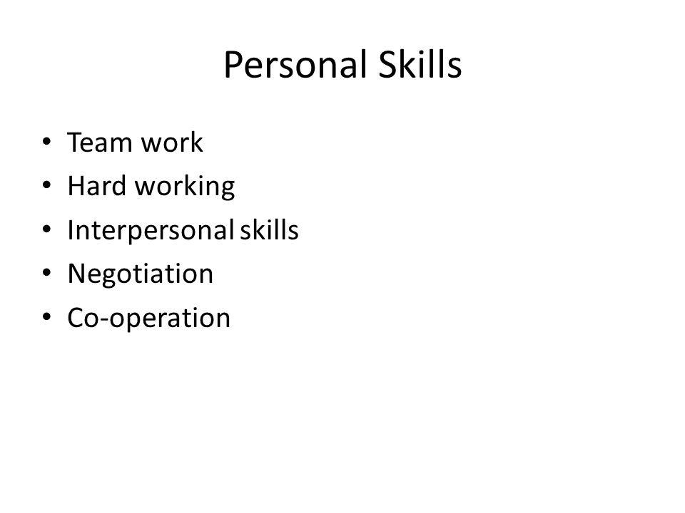 Personal Skills Team work Hard working Interpersonal skills Negotiation Co-operation