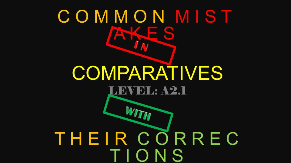 COMPARATIVES LEVEL: A2.1 C O M M O N M I S T A K E S T H E I R C O R R E C T I O N S