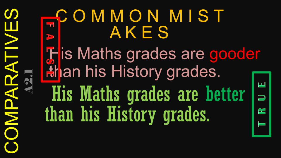 COMPARATIVES A2.1 His Maths grades are gooder than his History grades.