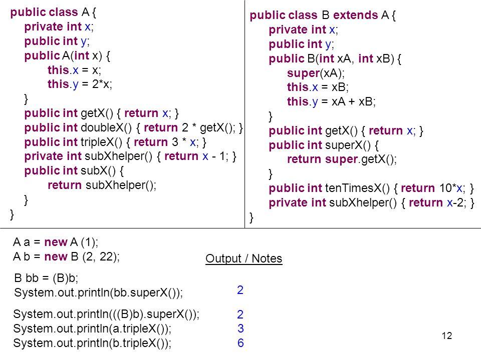 A a = new A (1); A b = new B (2, 22); Output / Notes 12 public class A { private int x; public int y; public A(int x){ this.x = x; this.y = 2*x; } pub