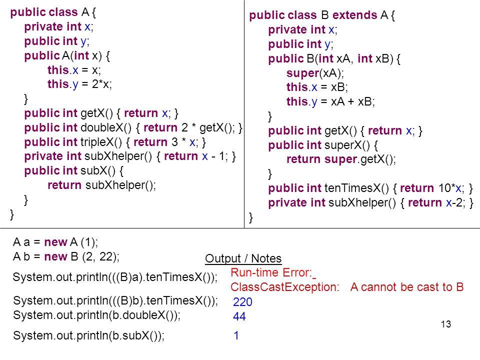 System.out.println(b.subX()); System.out.println(((B)b).tenTimesX()); System.out.println(b.doubleX()); 220 44 1 13 public class A { private int x; pub