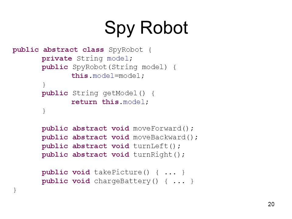 20 Spy Robot public abstract class SpyRobot { private String model; public SpyRobot(String model) { this.model=model; } public String getModel() { return this.model; } public abstract void moveForward(); public abstract void moveBackward(); public abstract void turnLeft(); public abstract void turnRight(); public void takePicture() {...