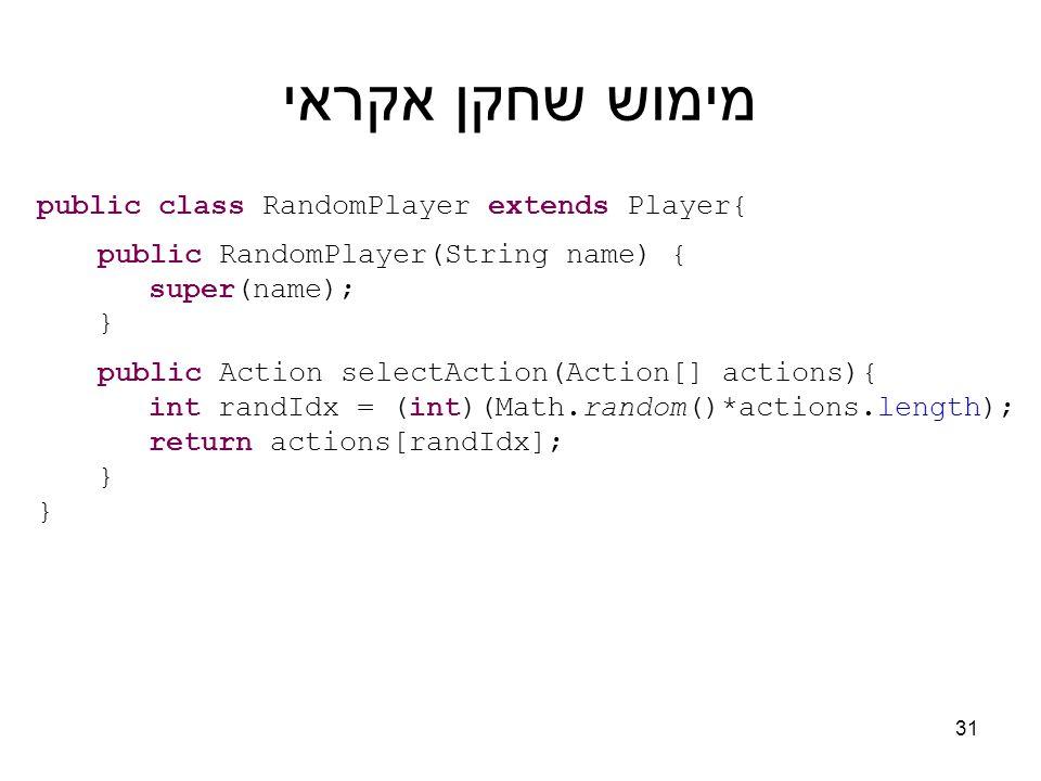 מימוש שחקן אקראי public class RandomPlayer extends Player{ public RandomPlayer(String name) { super(name); } public Action selectAction(Action[] actions){ int randIdx = (int)(Math.random()*actions.length); return actions[randIdx]; } 31