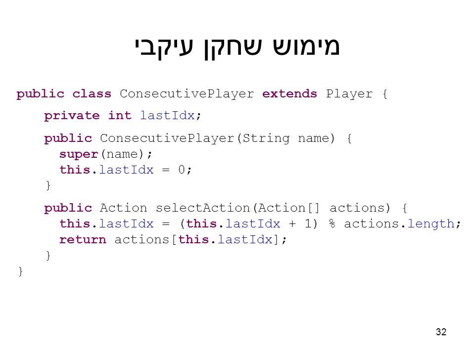 מימוש שחקן עיקבי public class ConsecutivePlayer extends Player { private int lastIdx; public ConsecutivePlayer(String name) { super(name); this.lastIdx = 0; } public Action selectAction(Action[] actions) { this.lastIdx = (this.lastIdx + 1) % actions.length; return actions[this.lastIdx]; } 32