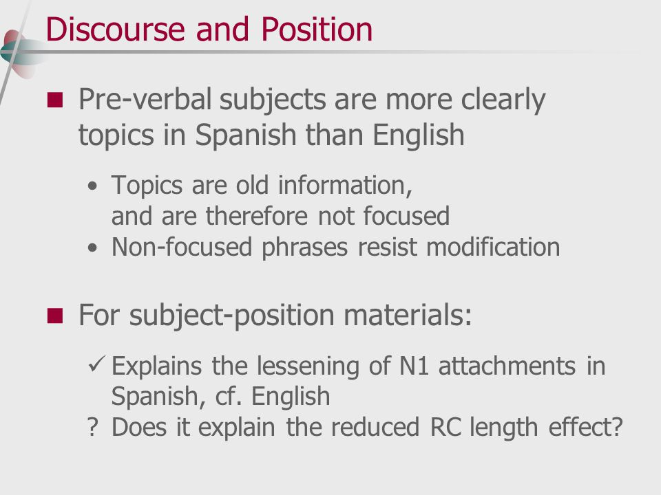 Discourse and Position Pre-verbal subjects are more clearly topics in Spanish than English Topics are old information, and are therefore not focused Non-focused phrases resist modification For subject-position materials: Explains the lessening of N1 attachments in Spanish, cf.