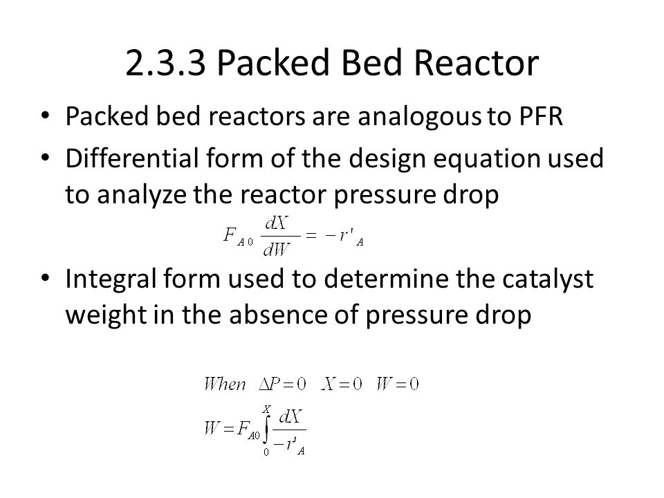 2.3.3 Packed Bed Reactor Packed bed reactors are analogous to PFR Differential form of the design equation used to analyze the reactor pressure drop I