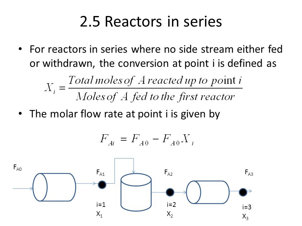 2.5 Reactors in series For reactors in series where no side stream either fed or withdrawn, the conversion at point i is defined as The molar flow rat