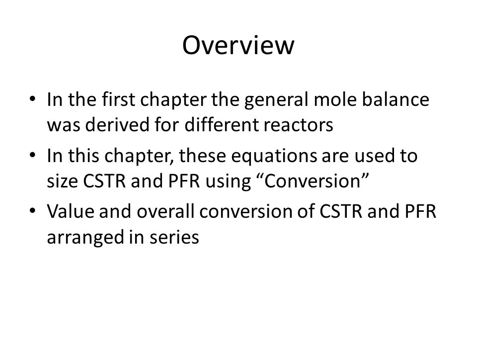 Overview In the first chapter the general mole balance was derived for different reactors In this chapter, these equations are used to size CSTR and P