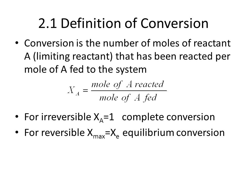 2.1 Definition of Conversion Conversion is the number of moles of reactant A (limiting reactant) that has been reacted per mole of A fed to the system