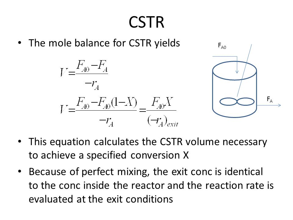 CSTR The mole balance for CSTR yields This equation calculates the CSTR volume necessary to achieve a specified conversion X Because of perfect mixing