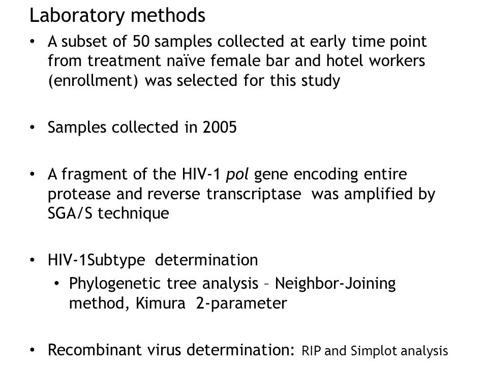 Laboratory methods A subset of 50 samples collected at early time point from treatment naïve female bar and hotel workers (enrollment) was selected for this study Samples collected in 2005 A fragment of the HIV-1 pol gene encoding entire protease and reverse transcriptase was amplified by SGA/S technique HIV-1Subtype determination Phylogenetic tree analysis – Neighbor-Joining method, Kimura 2-parameter Recombinant virus determination: RIP and Simplot analysis