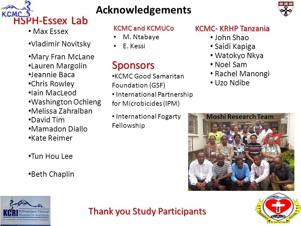 KCMC- KRHP Tanzania John Shao Saidi Kapiga Watokyo Nkya Noel Sam Rachel Manongi Uzo Ndibe Sponsors KCMC Good Samaritan Foundation (GSF) International Partnership for Microbicides (IPM) International Fogarty Fellowship Acknowledgements Moshi Research Team HSPH-Essex Lab Max Essex Vladimir Novitsky Mary Fran McLane Lauren Margolin Jeannie Baca Chris Rowley Iain MacLeod Washington Ochieng Melissa Zahralban David Tim Mamadon Diallo Kate Reimer Tun Hou Lee Beth Chaplin Thank you Study Participants KCMC and KCMUCo M.