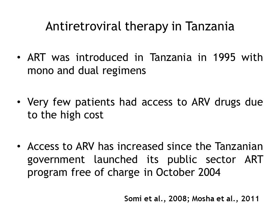 Antiretroviral therapy in Tanzania ART was introduced in Tanzania in 1995 with mono and dual regimens Very few patients had access to ARV drugs due to the high cost Access to ARV has increased since the Tanzanian government launched its public sector ART program free of charge in October 2004 Somi et al., 2008; Mosha et al., 2011