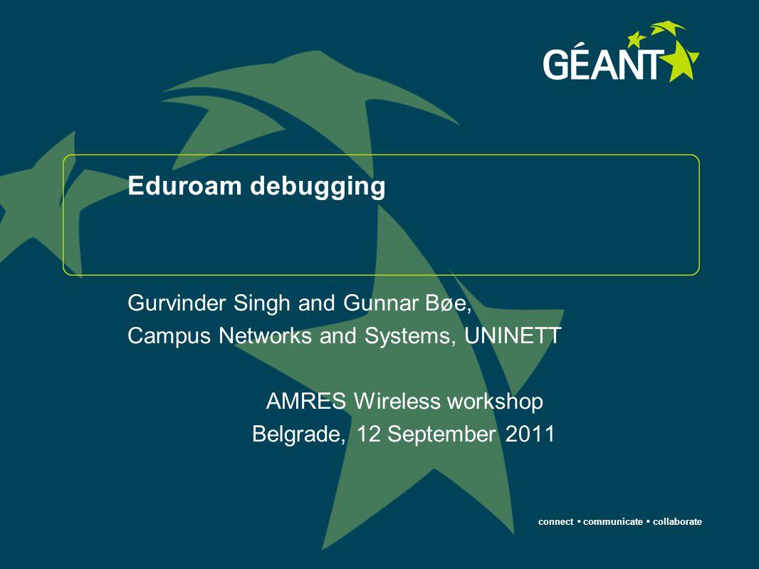 connect communicate collaborate Eduroam debugging Gurvinder Singh and Gunnar Bøe, Campus Networks and Systems, UNINETT AMRES Wireless workshop Belgrade, 12 September 2011