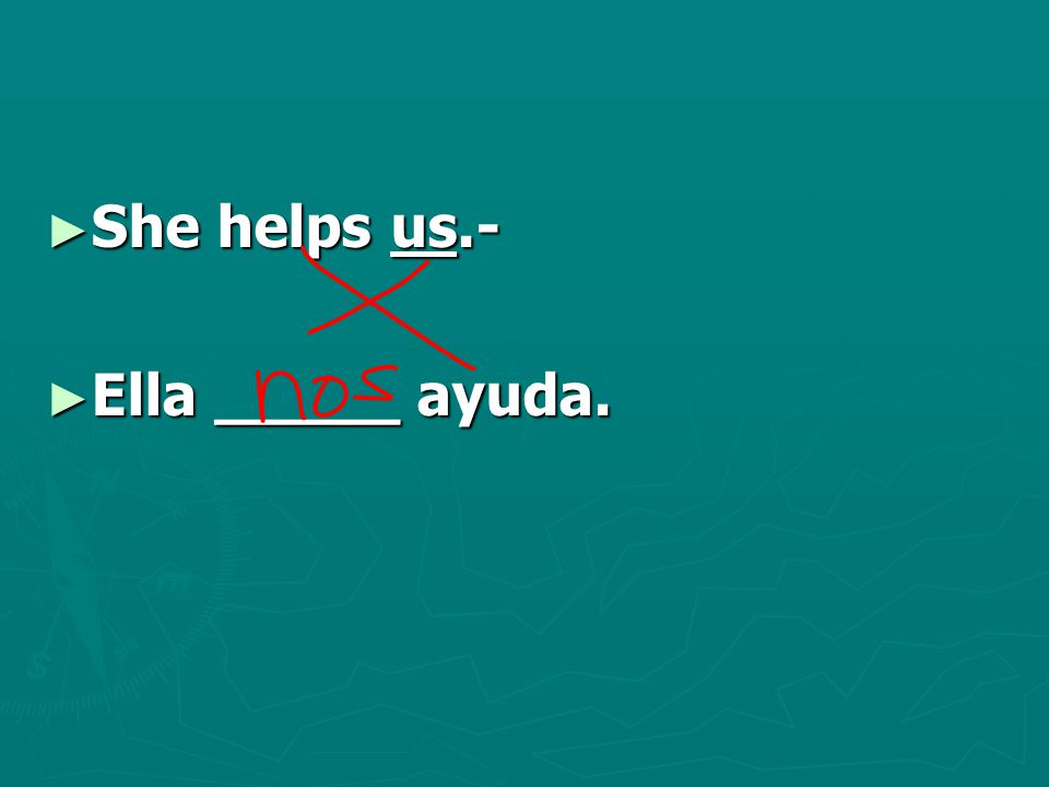 ► She helps us.- ► Ella _____ ayuda.