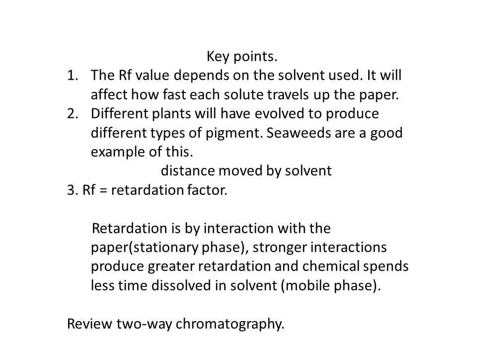 Key points. 1.The Rf value depends on the solvent used. It will affect how fast each solute travels up the paper. 2.Different plants will have evolved