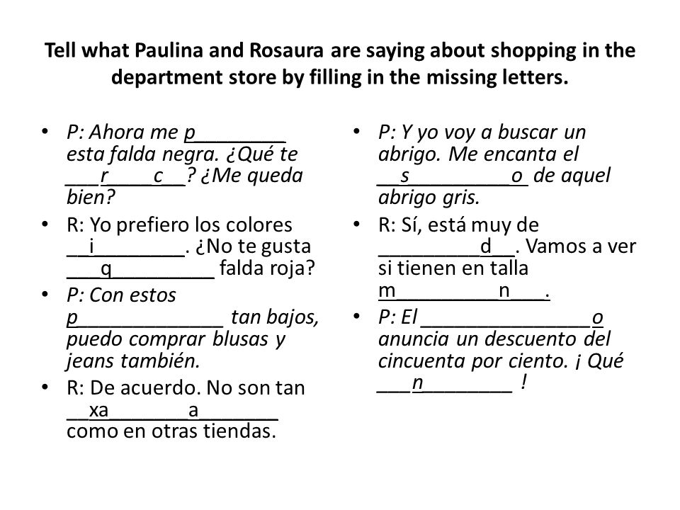 Tell what Paulina and Rosaura are saying about shopping in the department store by filling in the missing letters. P: Ahora me p________ esta falda ne