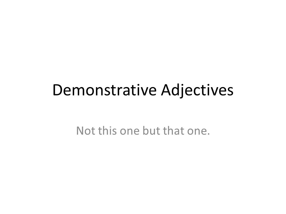 Demonstrative Adjectives Not this one but that one.