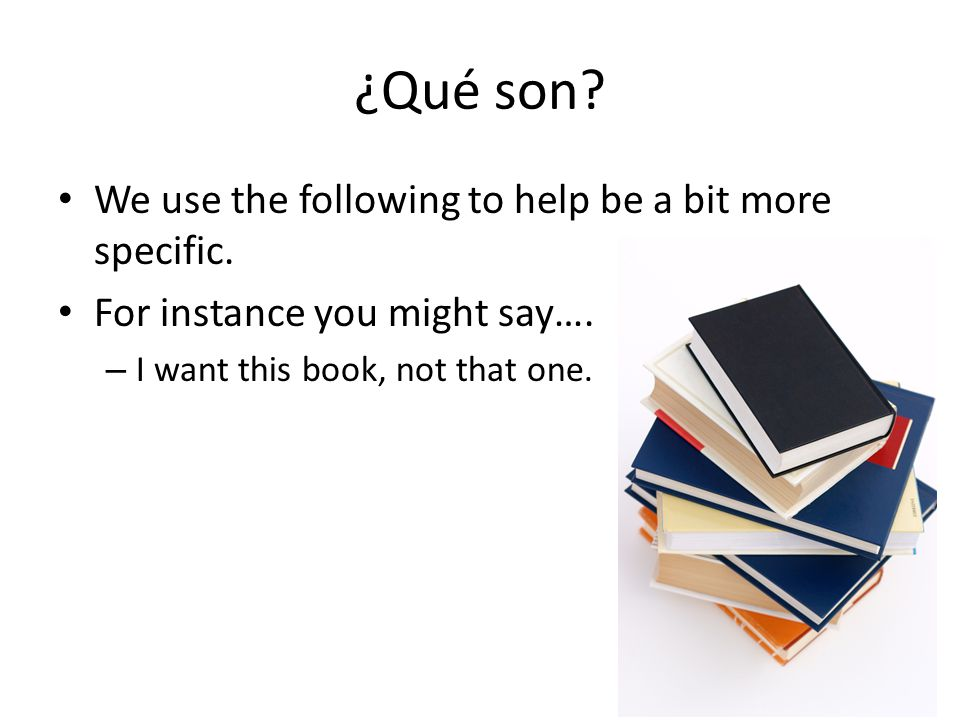 ¿Qué son? We use the following to help be a bit more specific. For instance you might say…. – I want this book, not that one.