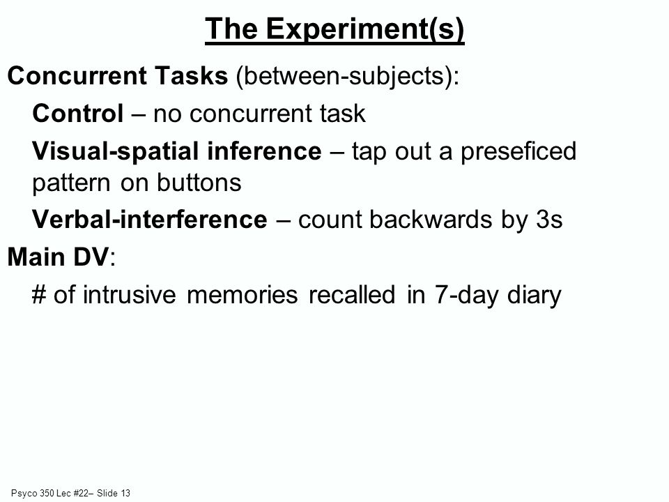 Psyco 350 Lec #22– Slide 13 The Experiment(s) Concurrent Tasks (between-subjects): Control – no concurrent task Visual-spatial inference – tap out a p