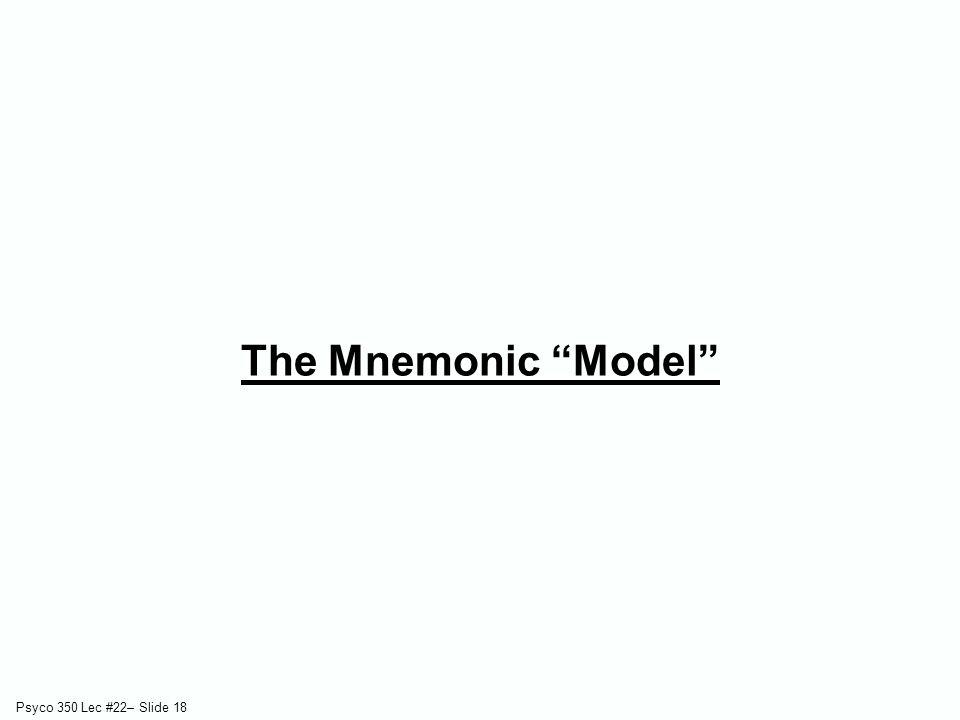 Psyco 350 Lec #22– Slide 18 The Mnemonic Model