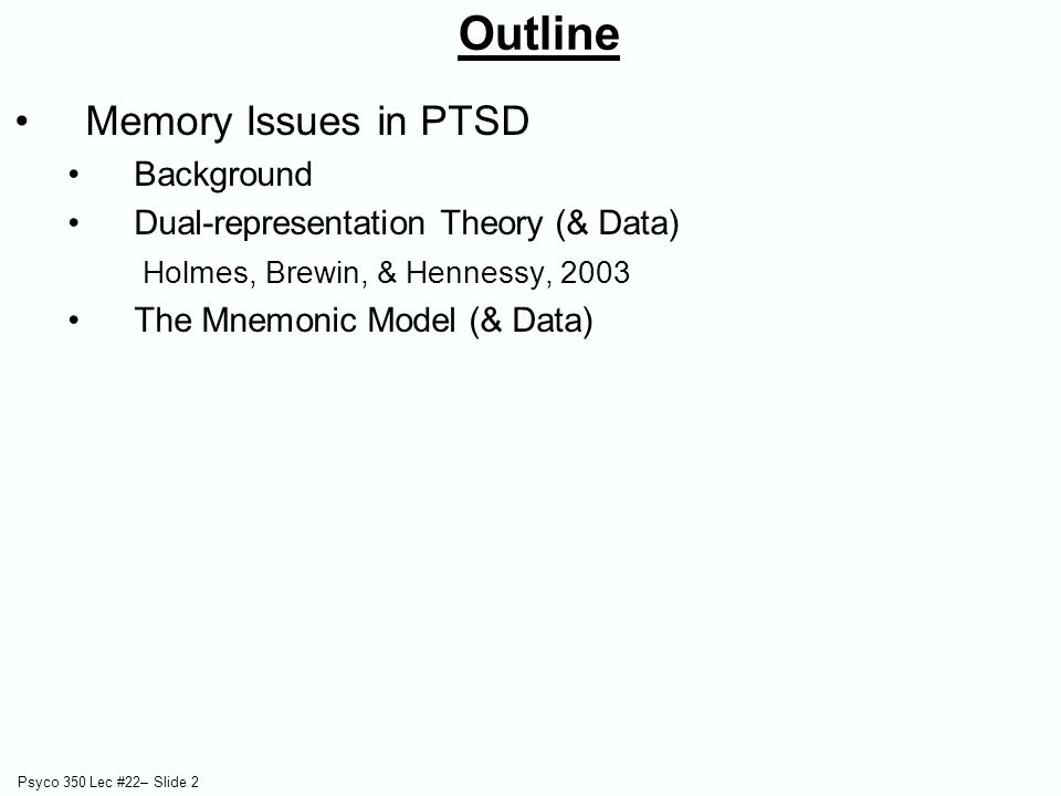 Psyco 350 Lec #22– Slide 2 Outline Memory Issues in PTSD Background Dual-representation Theory (& Data) Holmes, Brewin, & Hennessy, 2003 The Mnemonic
