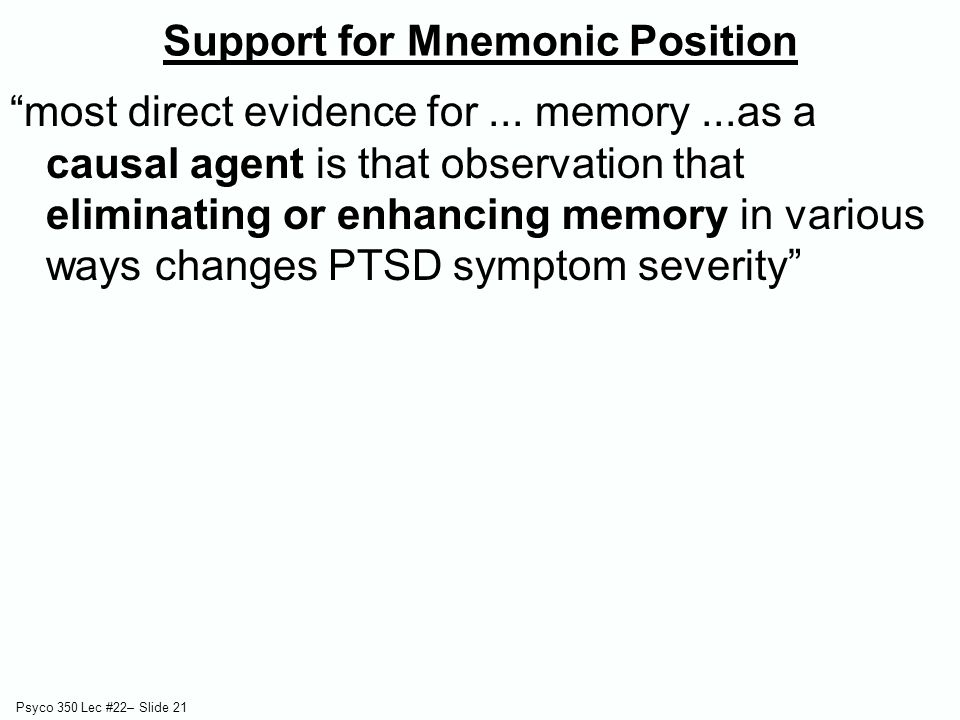 """Psyco 350 Lec #22– Slide 21 """"most direct evidence for... memory...as a causal agent is that observation that eliminating or enhancing memory in variou"""