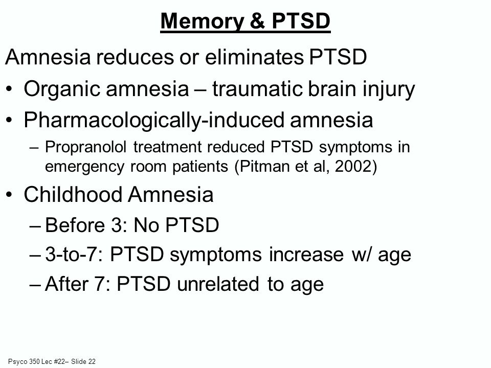 Psyco 350 Lec #22– Slide 22 Amnesia reduces or eliminates PTSD Organic amnesia – traumatic brain injury Pharmacologically-induced amnesia –Propranolol treatment reduced PTSD symptoms in emergency room patients (Pitman et al, 2002) Childhood Amnesia –Before 3: No PTSD –3-to-7: PTSD symptoms increase w/ age –After 7: PTSD unrelated to age Memory & PTSD