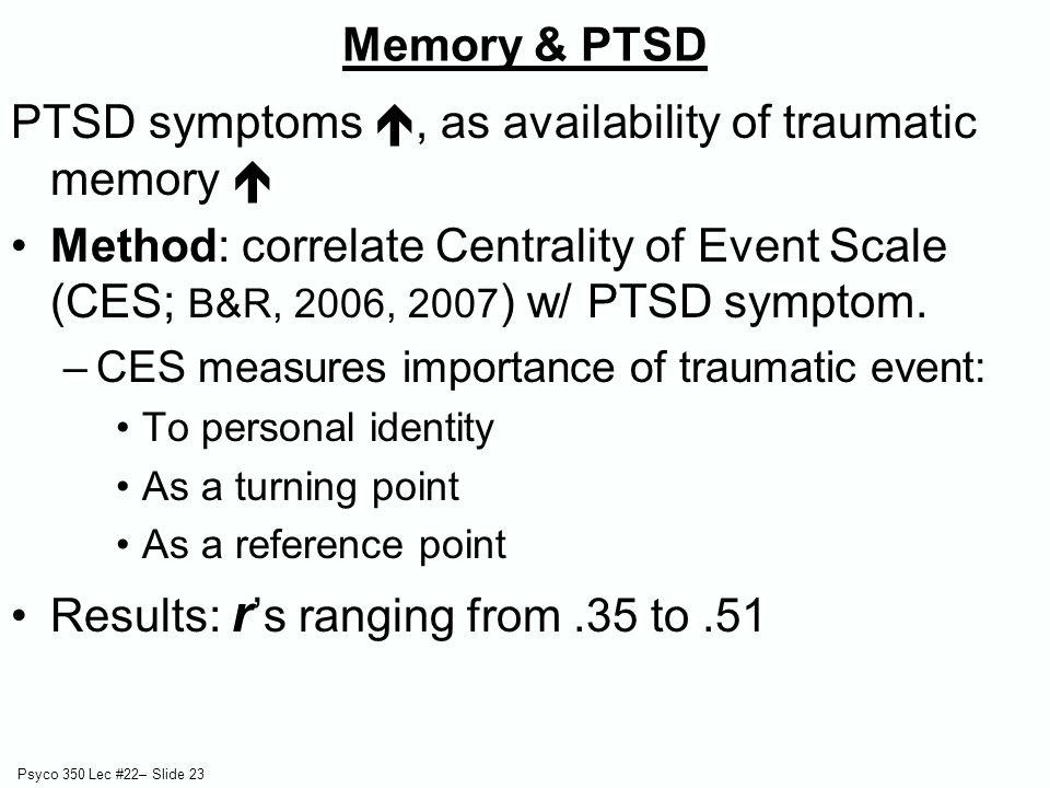 Psyco 350 Lec #22– Slide 23 PTSD symptoms , as availability of traumatic memory  Method: correlate Centrality of Event Scale (CES; B&R, 2006, 2007 ) w/ PTSD symptom.
