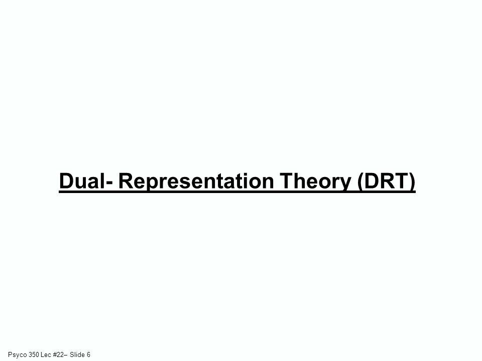Psyco 350 Lec #22– Slide 6 Dual- Representation Theory (DRT)