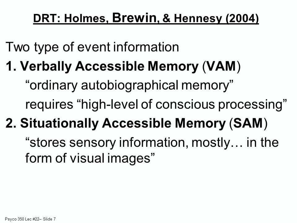"""Psyco 350 Lec #22– Slide 7 DRT: Holmes, Brewin, & Hennesy (2004) Two type of event information 1. Verbally Accessible Memory (VAM) """"ordinary autobiogr"""