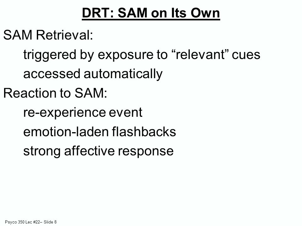 """Psyco 350 Lec #22– Slide 8 DRT: SAM on Its Own SAM Retrieval: triggered by exposure to """"relevant"""" cues accessed automatically Reaction to SAM: re-expe"""
