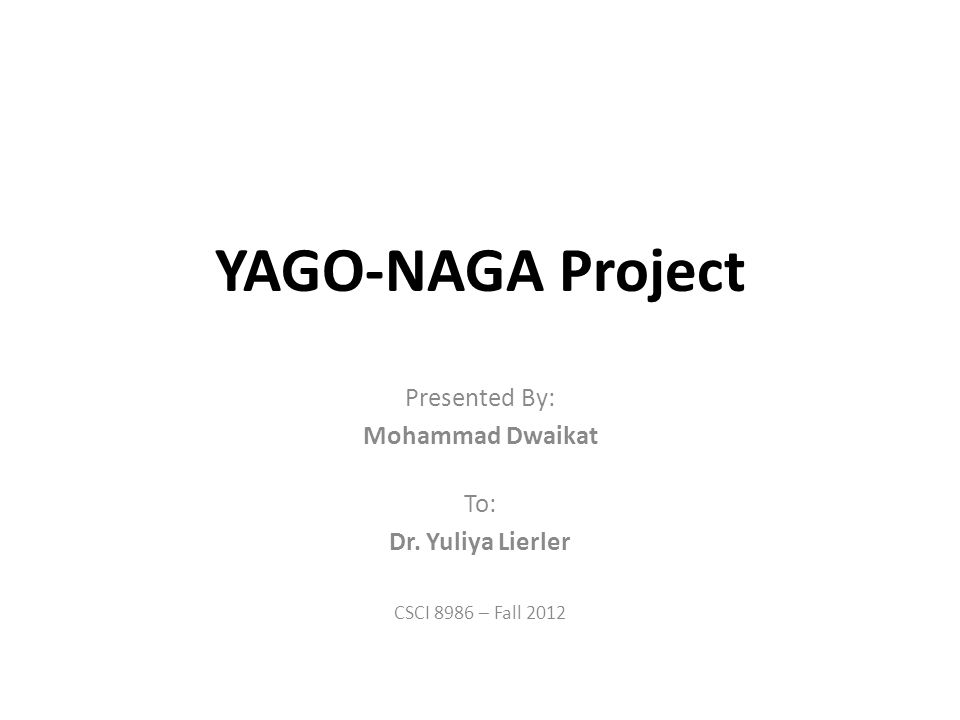 YAGO-NAGA Project Presented By: Mohammad Dwaikat To: Dr. Yuliya Lierler CSCI 8986 – Fall 2012