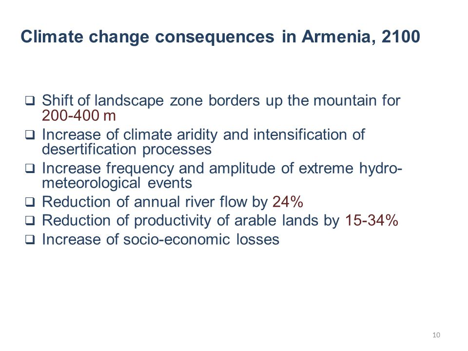  Shift of landscape zone borders up the mountain for 200-400 m  Increase of climate aridity and intensification of desertification processes  Increase frequency and amplitude of extreme hydro- meteorological events  Reduction of annual river flow by 24%  Reduction of productivity of arable lands by 15-34%  Increase of socio-economic losses Climate change consequences in Armenia, 2100 10