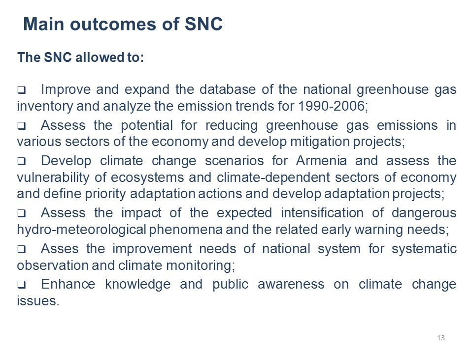 Main outcomes of SNC The SNC allowed to:  Improve and expand the database of the national greenhouse gas inventory and analyze the emission trends for 1990-2006;  Assess the potential for reducing greenhouse gas emissions in various sectors of the economy and develop mitigation projects;  Develop climate change scenarios for Armenia and assess the vulnerability of ecosystems and climate-dependent sectors of economy and define priority adaptation actions and develop adaptation projects;  Assess the impact of the expected intensification of dangerous hydro-meteorological phenomena and the related early warning needs;  Asses the improvement needs of national system for systematic observation and climate monitoring;  Enhance knowledge and public awareness on climate change issues.