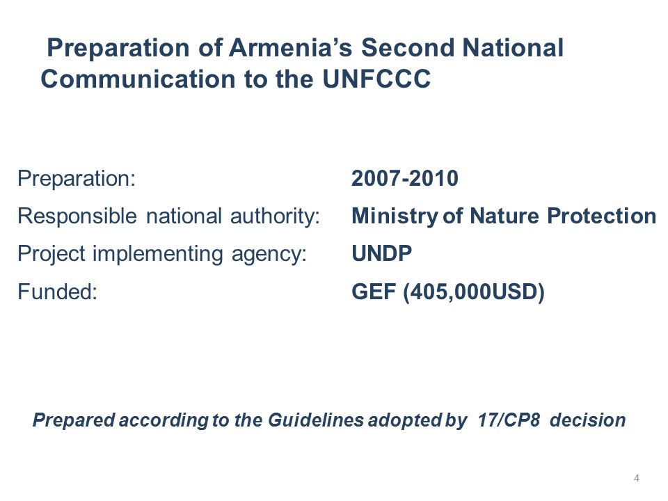 4 Preparation: 2007-2010 Responsible national authority:Ministry of Nature Protection Project implementing agency:UNDP Funded:GEF (405,000USD) Prepared according to the Guidelines adopted by 17/CP8 decision Preparation of Armenia's Second National Communication to the UNFCCC