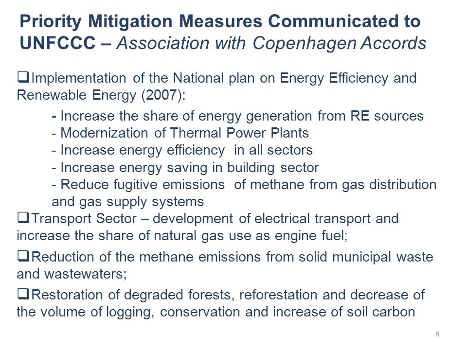  Implementation of the National plan on Energy Efficiency and Renewable Energy (2007): - Increase the share of energy generation from RE sources - Modernization of Thermal Power Plants - Increase energy efficiency in all sectors - Increase energy saving in building sector - Reduce fugitive emissions of methane from gas distribution and gas supply systems  Transport Sector – development of electrical transport and increase the share of natural gas use as engine fuel;  Reduction of the methane emissions from solid municipal waste and wastewaters;  Restoration of degraded forests, reforestation and decrease of the volume of logging, conservation and increase of soil carbon Priority Mitigation Measures Communicated to UNFCCC – Association with Copenhagen Accords 8