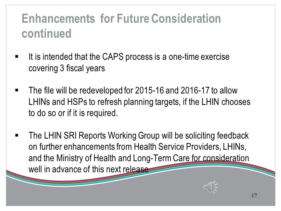 Enhancements for Future Consideration  Many great ideas for improving the CAPS have been received from Health Service Providers, LHINs, and the Ministry of Health and Long-Term Care.