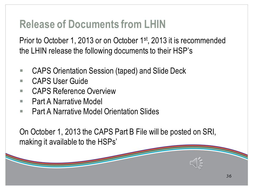 Main Contacts  If you have any questions about the CAPS that you have Checked Out from SRI, please call or email your LHIN contact  Main Contacts at each of the LHINs is available within both the User Guide as well as the Reference Overview document 35