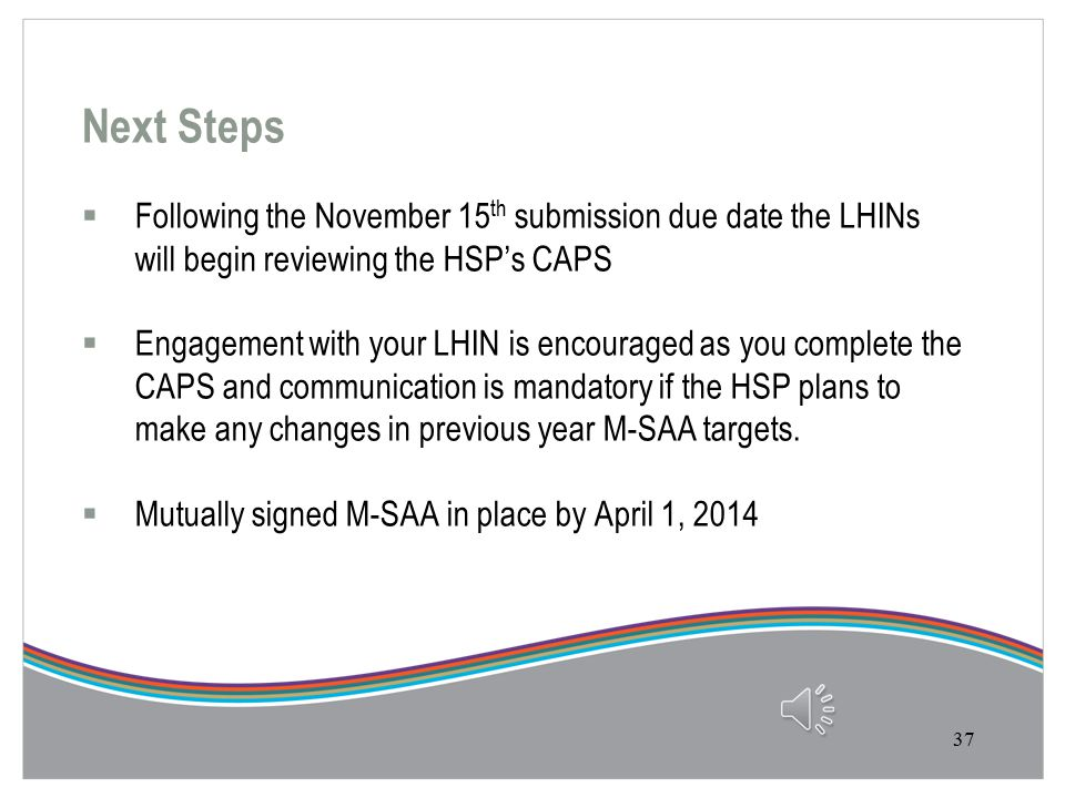 Release of Documents from LHIN Prior to October 1, 2013 or on October 1 st, 2013 it is recommended the LHIN release the following documents to their HSP's  CAPS Orientation Session (taped) and Slide Deck  CAPS User Guide  CAPS Reference Overview  Part A Narrative Model  Part A Narrative Model Orientation Slides On October 1, 2013 the CAPS Part B File will be posted on SRI, making it available to the HSPs' 36