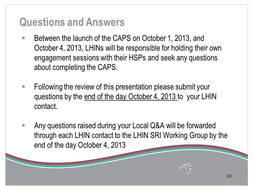 Next Steps  Following the November 15 th submission due date the LHINs will begin reviewing the HSP's CAPS  Engagement with your LHIN is encouraged as you complete the CAPS and communication is mandatory if the HSP plans to make any changes in previous year M-SAA targets.