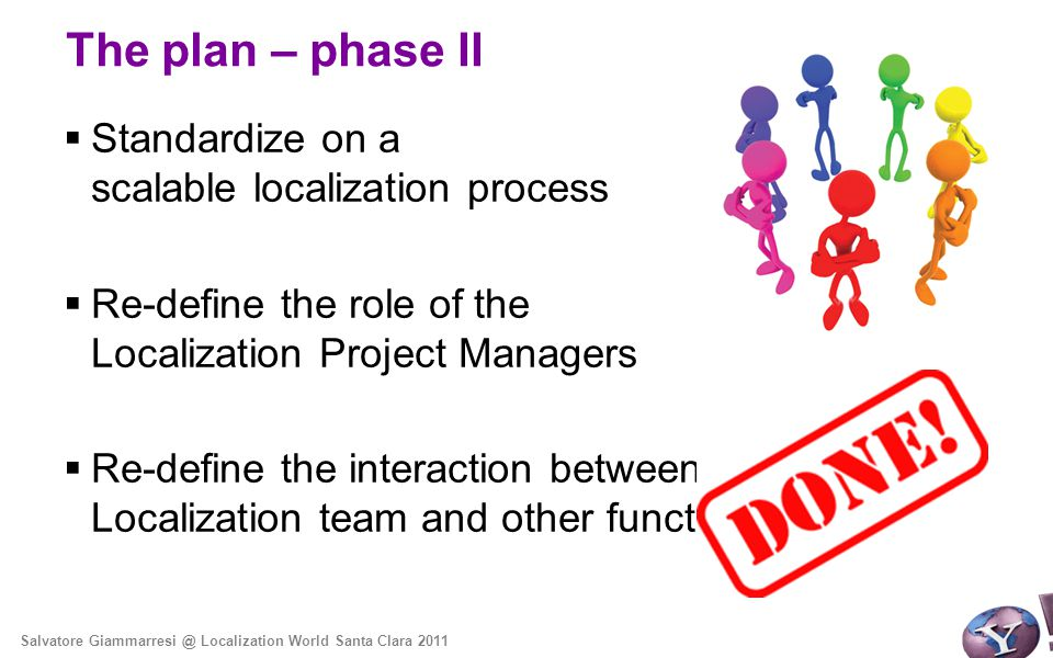 The plan – phase II  Standardize on a scalable localization process  Re-define the role of the Localization Project Managers  Re-define the interaction between the Localization team and other functional teams Salvatore Giammarresi @ Localization World Santa Clara 2011