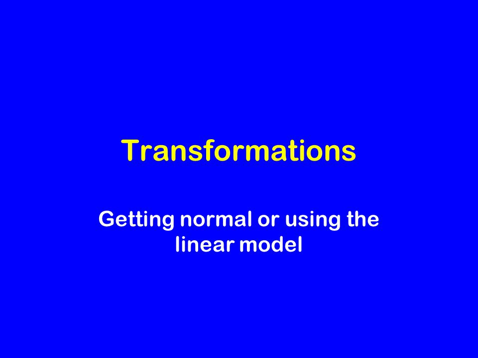 Transformations Getting normal or using the linear model