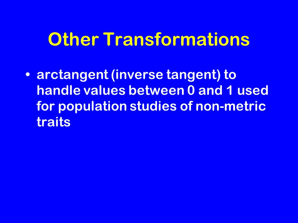Other Transformations arctangent (inverse tangent) to handle values between 0 and 1 used for population studies of non-metric traits
